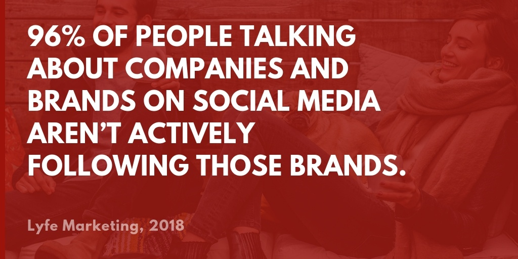 96 of people talking about companies and brands on social media aren't actively following those brands.