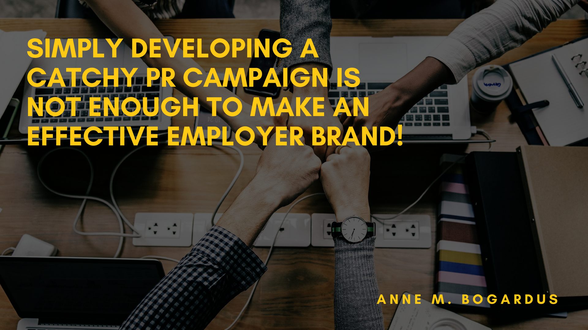 SIMPLY DEVELOPING A CATCHY PR CAMPAIGN IS NOT ENOUGH TO MAKE AN EFFECTIVE EMPLOYER BRAND!