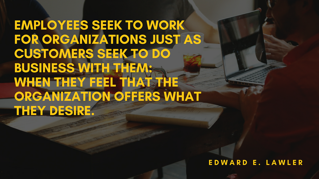 Employees seek to work for organizations just as customers seek to do business with them_ when they feel that the organization offers what they desire.