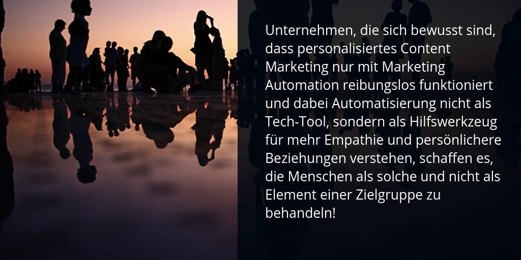 Unternehmen, die sich bewusst sind, dass personalisiertes Content Marketing nur mit Marketing Automation reibungslos funktioniert und dabei Automatisierung nicht als Tech-Tool, sondern als Hilfswerkzeug für mehr Empathie und persönlichere Beziehungen verstehen, schaffen es, die Menschen als solche und nicht als Element einer Zielgruppe zu behandeln!