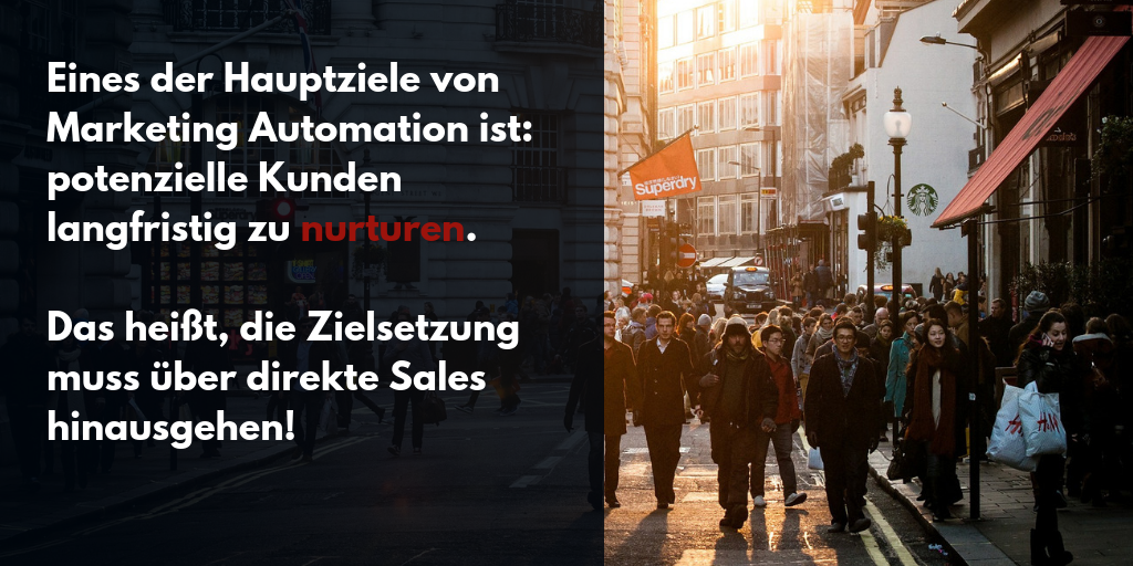 Eines der Hauptziele von Marketing Automation ist: potenzielle Kunden langfristig zu nurturen.   Das heißt, die Zielsetzung muss über direkte Sales hinausgehen!