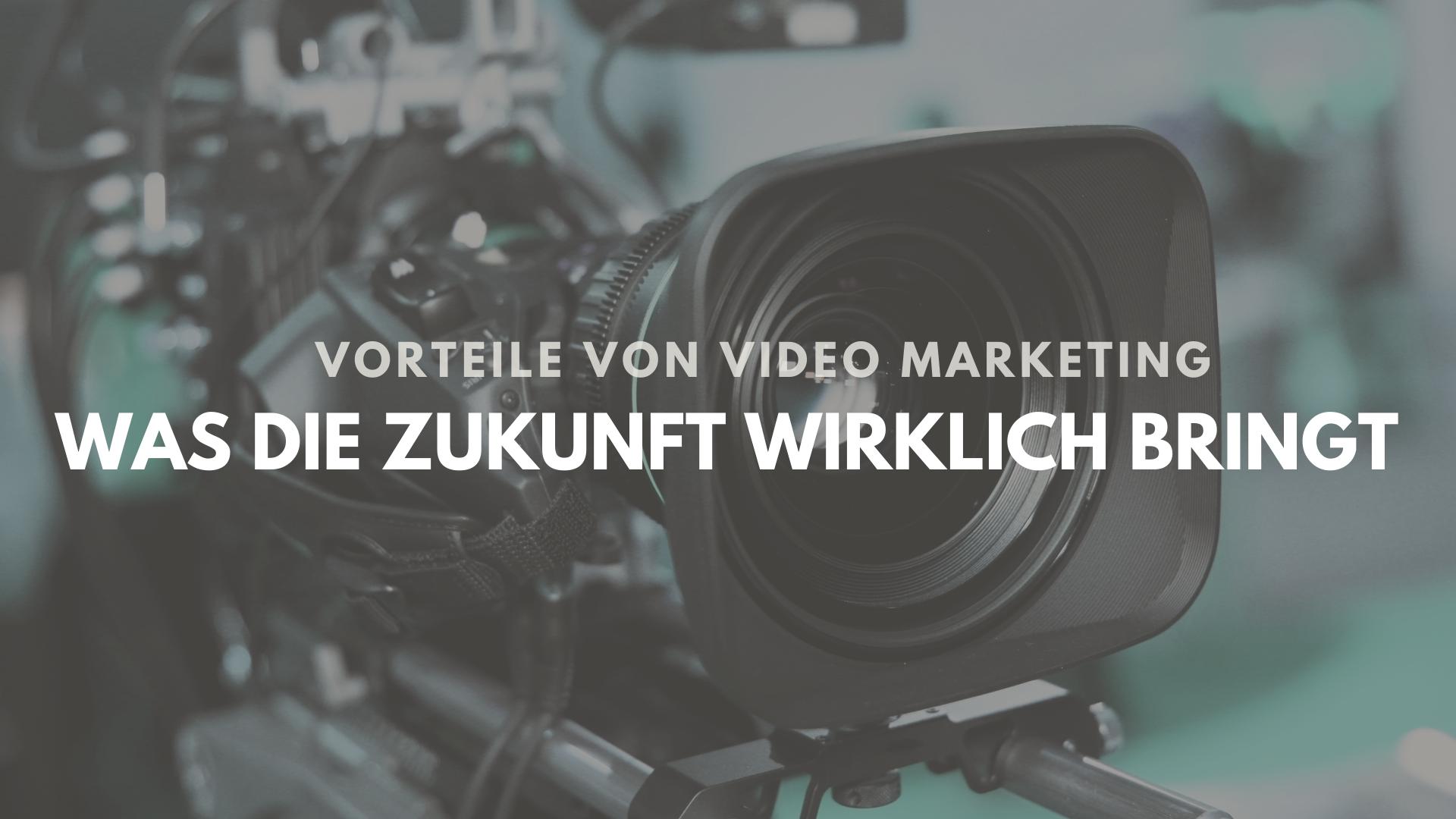 Vorteile von Video Marketing, die Unternehmen die Zukunft sichern